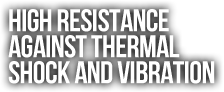 High Resistance  Against Thermal  Shock And Vibration.png