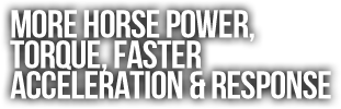 More Horse Power,  Torque, Faster  Acceleration & Response.png