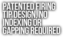 Patented Firing Tip Design, No  Indexing or  Gapping Required.png